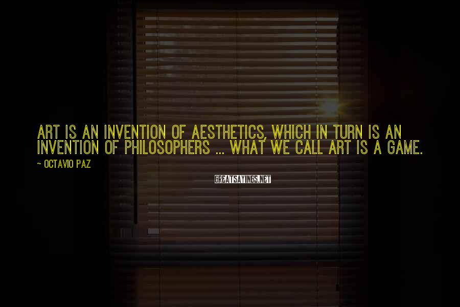 Octavio Paz Sayings: Art is an invention of aesthetics, which in turn is an invention of philosophers ...