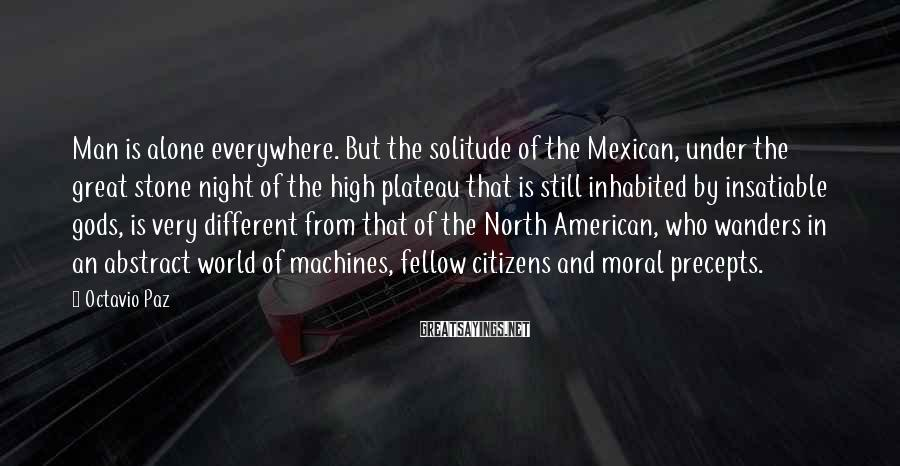 Octavio Paz Sayings: Man is alone everywhere. But the solitude of the Mexican, under the great stone night