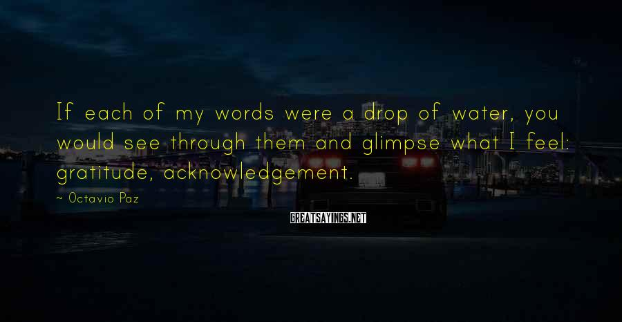 Octavio Paz Sayings: If each of my words were a drop of water, you would see through them