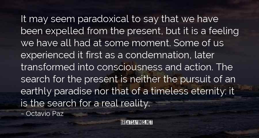 Octavio Paz Sayings: It may seem paradoxical to say that we have been expelled from the present, but