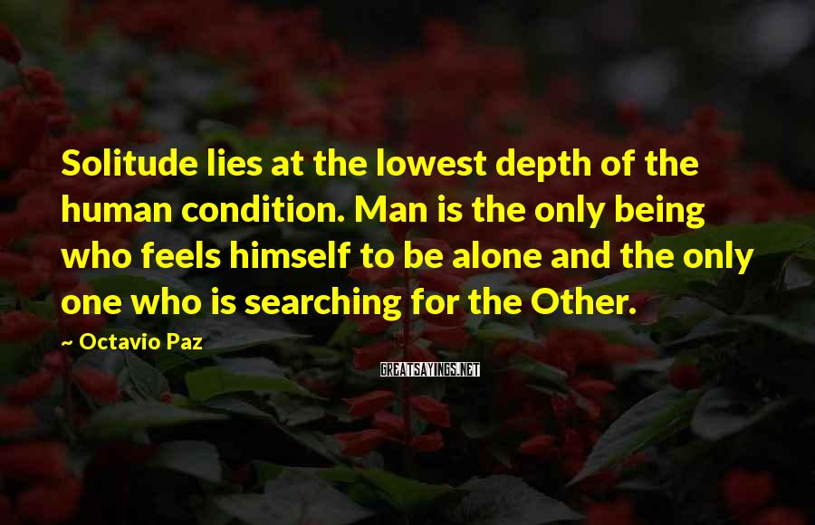Octavio Paz Sayings: Solitude lies at the lowest depth of the human condition. Man is the only being