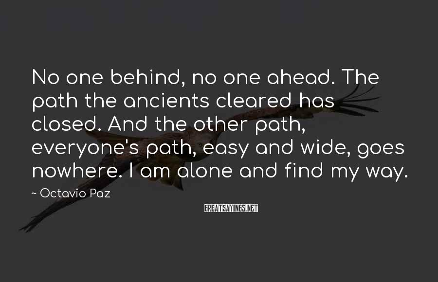 Octavio Paz Sayings: No one behind, no one ahead. The path the ancients cleared has closed. And the