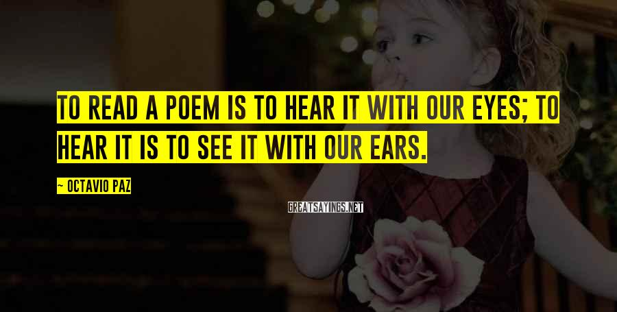 Octavio Paz Sayings: To read a poem is to hear it with our eyes; to hear it is