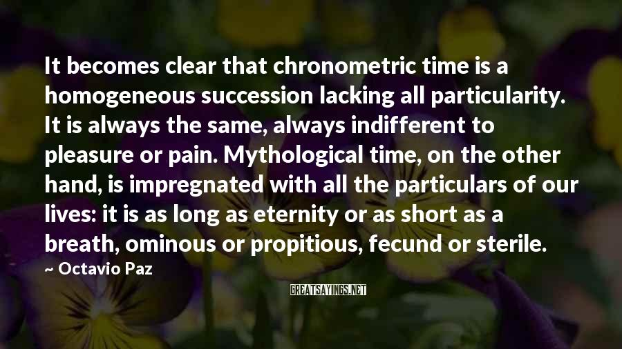 Octavio Paz Sayings: It becomes clear that chronometric time is a homogeneous succession lacking all particularity. It is