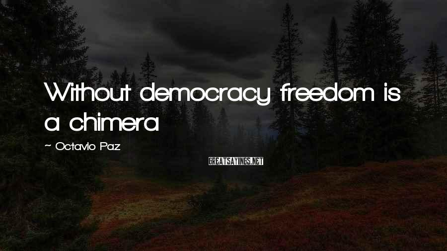 Octavio Paz Sayings: Without democracy freedom is a chimera