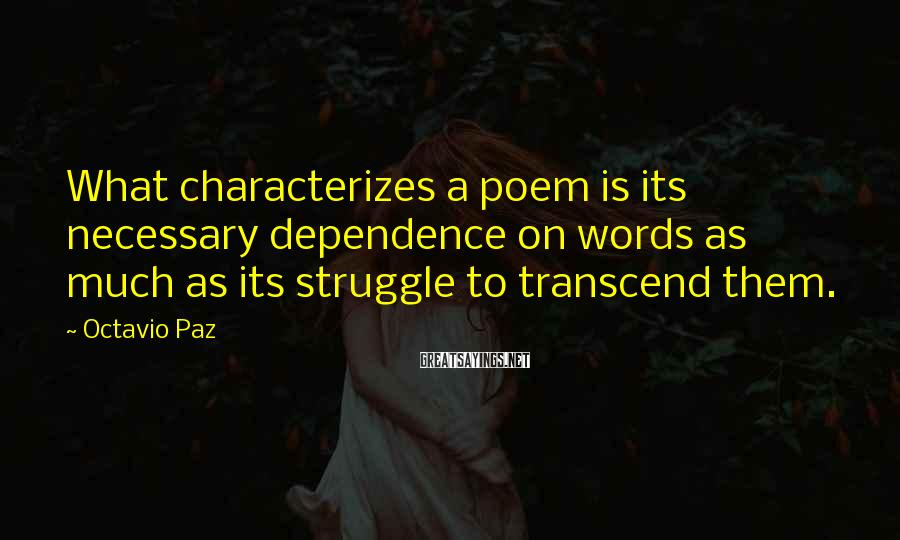 Octavio Paz Sayings: What characterizes a poem is its necessary dependence on words as much as its struggle