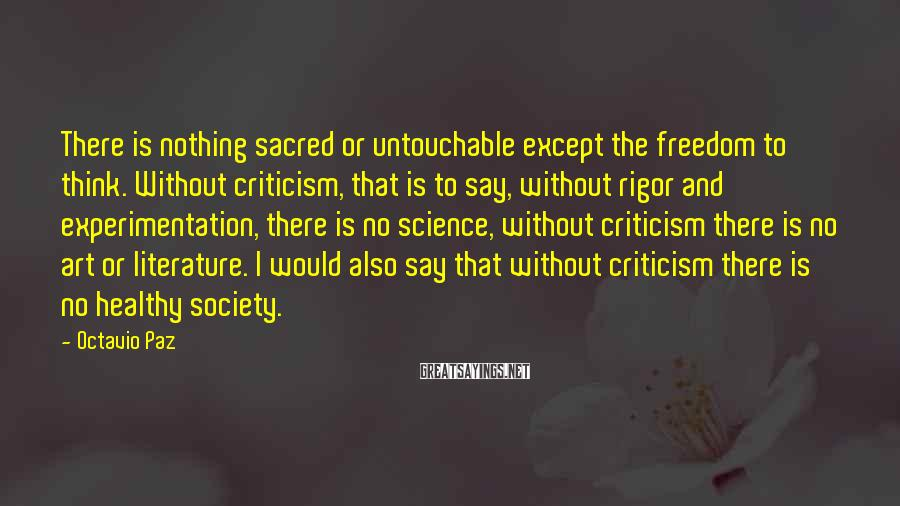 Octavio Paz Sayings: There is nothing sacred or untouchable except the freedom to think. Without criticism, that is