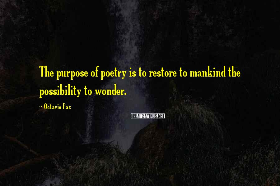 Octavio Paz Sayings: The purpose of poetry is to restore to mankind the possibility to wonder.