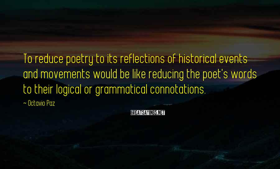 Octavio Paz Sayings: To reduce poetry to its reflections of historical events and movements would be like reducing