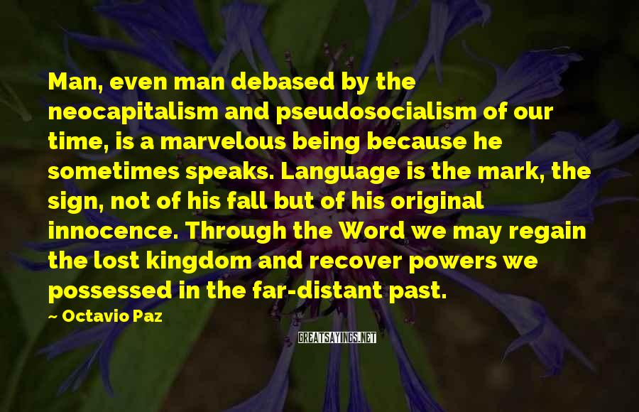 Octavio Paz Sayings: Man, even man debased by the neocapitalism and pseudosocialism of our time, is a marvelous