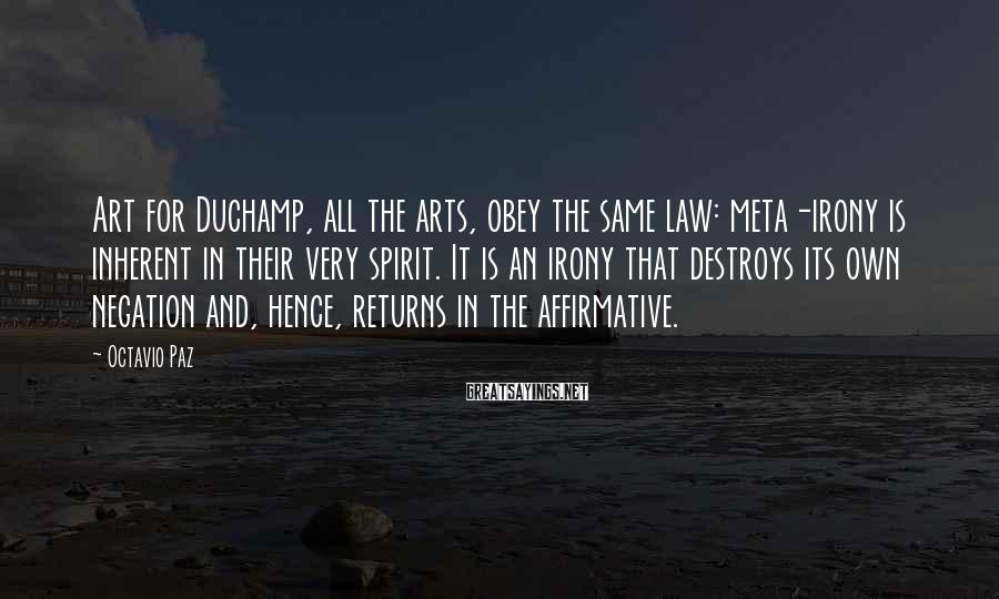 Octavio Paz Sayings: Art for Duchamp, all the arts, obey the same law: meta-irony is inherent in their