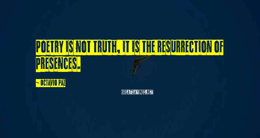 Octavio Paz Sayings: Poetry is not truth, it is the resurrection of presences.