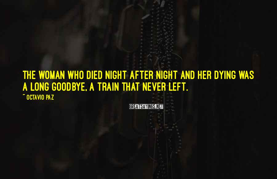 Octavio Paz Sayings: The woman who died night after night and her dying was a long goodbye, a