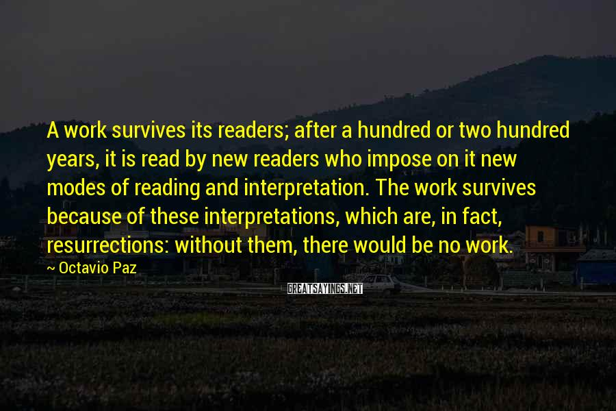 Octavio Paz Sayings: A work survives its readers; after a hundred or two hundred years, it is read