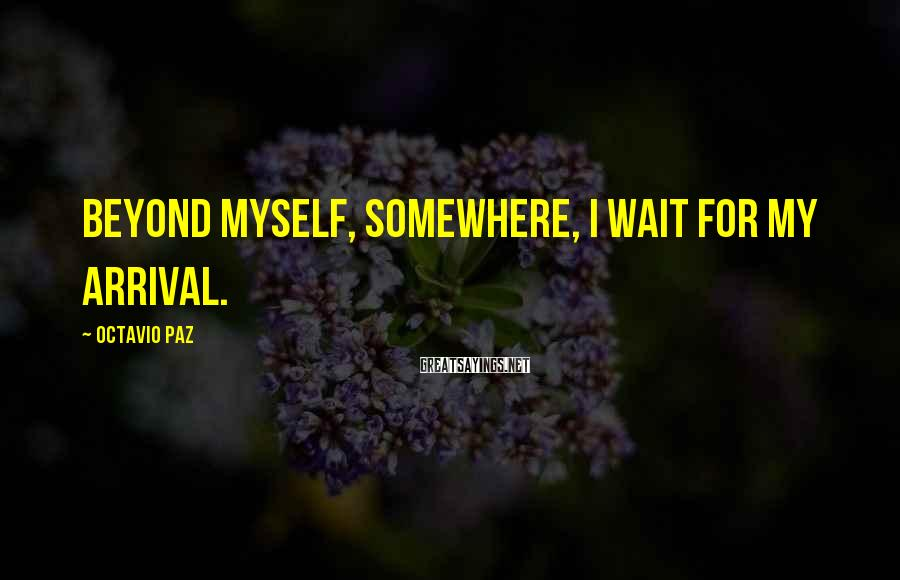 Octavio Paz Sayings: Beyond myself, somewhere, I wait for my arrival.
