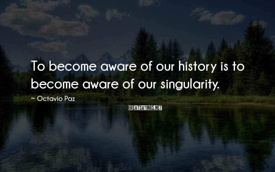 Octavio Paz Sayings: To become aware of our history is to become aware of our singularity.