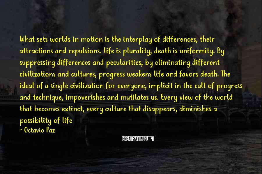 Octavio Paz Sayings: What sets worlds in motion is the interplay of differences, their attractions and repulsions. Life