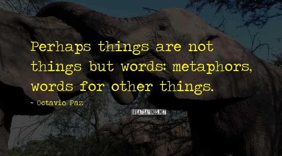 Octavio Paz Sayings: Perhaps things are not things but words: metaphors, words for other things.