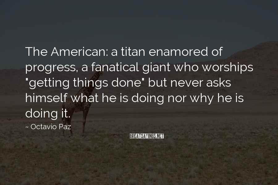 "Octavio Paz Sayings: The American: a titan enamored of progress, a fanatical giant who worships ""getting things done"""