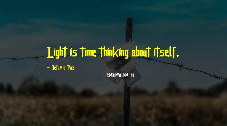 Octavio Paz Sayings: Light is time thinking about itself.