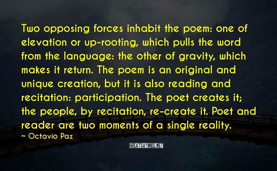 Octavio Paz Sayings: Two opposing forces inhabit the poem: one of elevation or up-rooting, which pulls the word