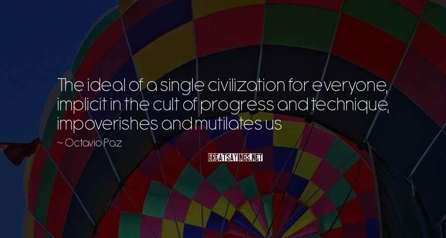 Octavio Paz Sayings: The ideal of a single civilization for everyone, implicit in the cult of progress and