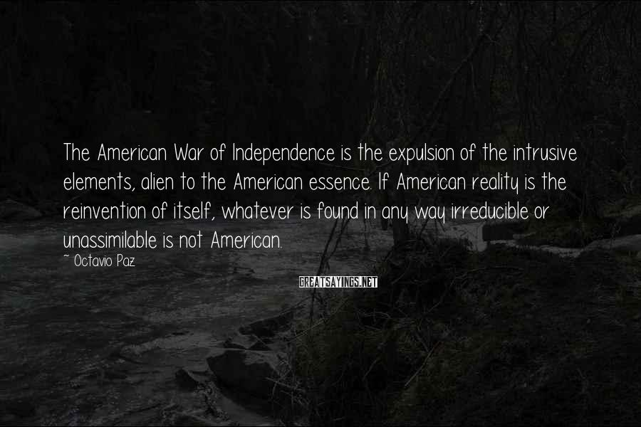 Octavio Paz Sayings: The American War of Independence is the expulsion of the intrusive elements, alien to the