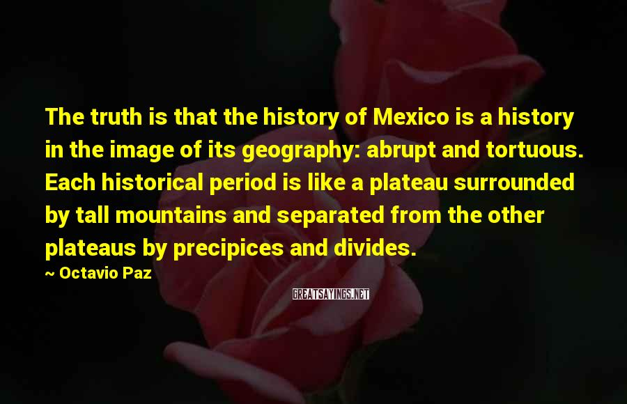 Octavio Paz Sayings: The truth is that the history of Mexico is a history in the image of