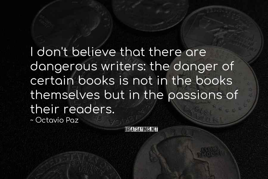 Octavio Paz Sayings: I don't believe that there are dangerous writers: the danger of certain books is not