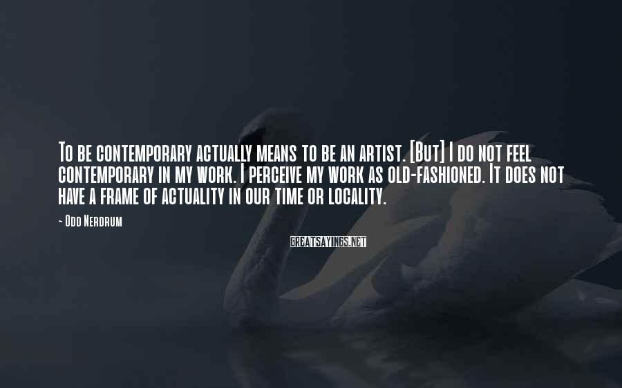 Odd Nerdrum Sayings: To be contemporary actually means to be an artist. [But] I do not feel contemporary