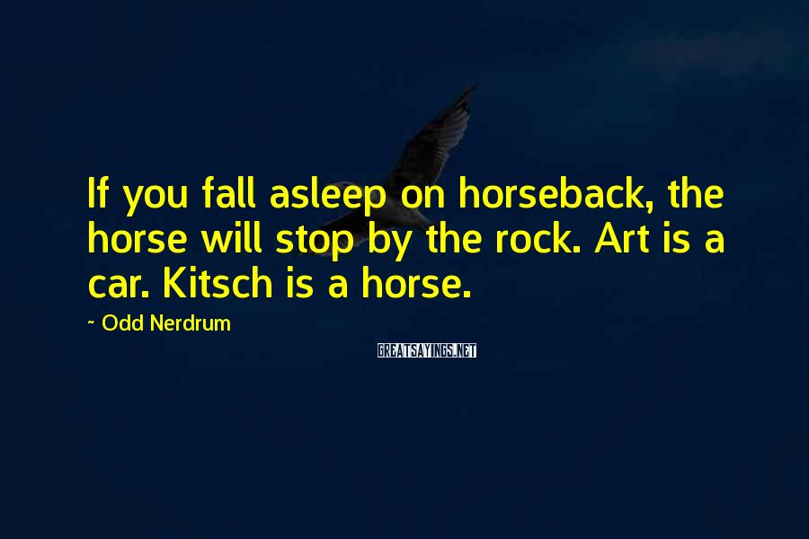 Odd Nerdrum Sayings: If you fall asleep on horseback, the horse will stop by the rock. Art is