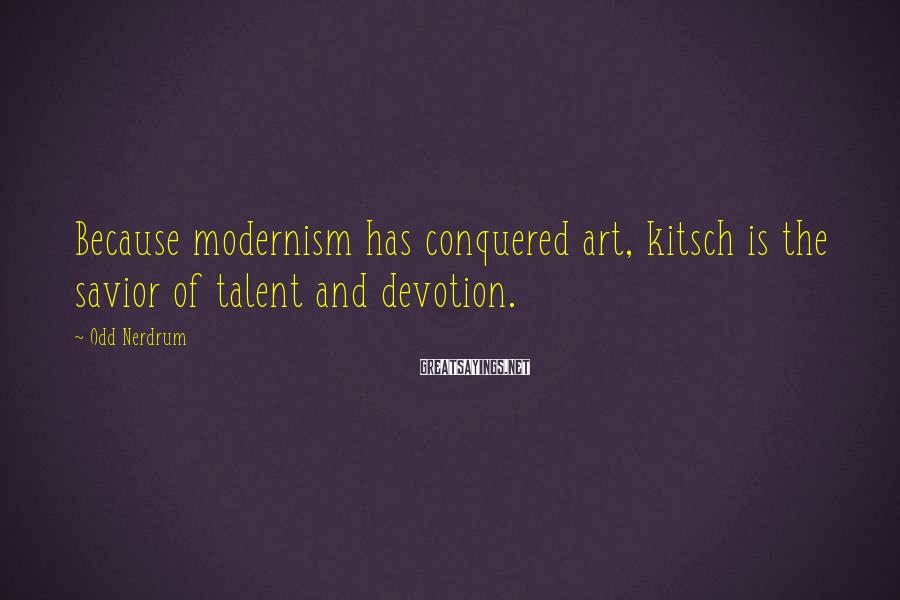 Odd Nerdrum Sayings: Because modernism has conquered art, kitsch is the savior of talent and devotion.