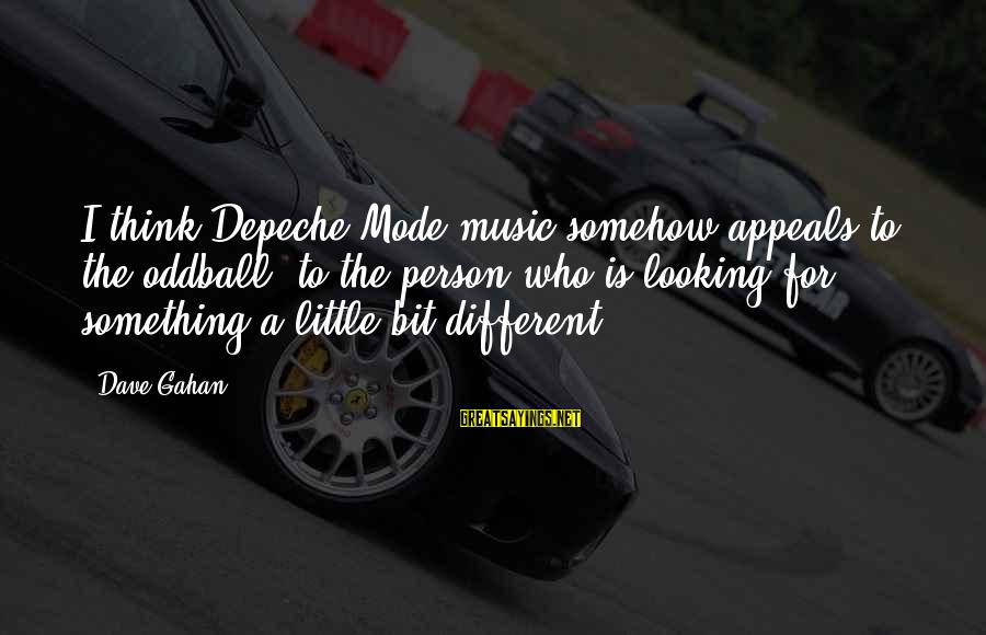 Oddball Sayings By Dave Gahan: I think Depeche Mode music somehow appeals to the oddball, to the person who is