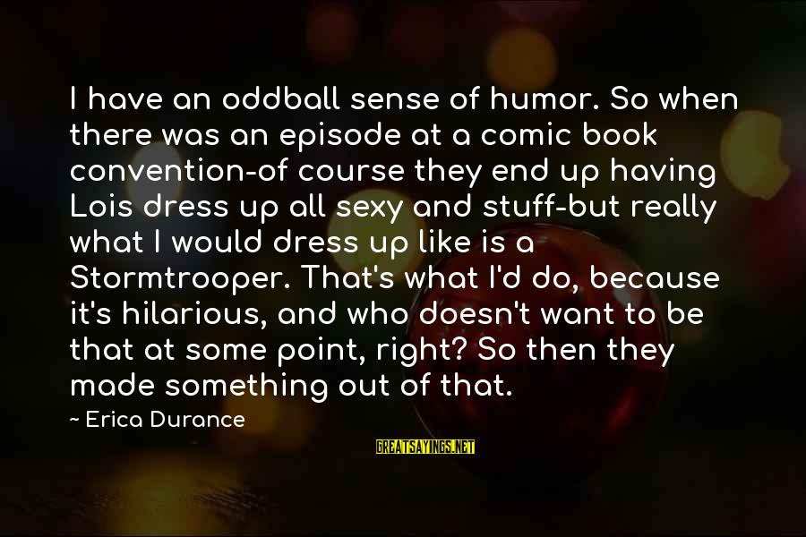 Oddball Sayings By Erica Durance: I have an oddball sense of humor. So when there was an episode at a
