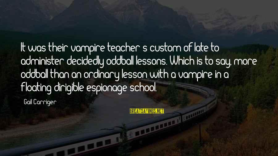 Oddball Sayings By Gail Carriger: It was their vampire teacher's custom of late to administer decidedly oddball lessons. Which is