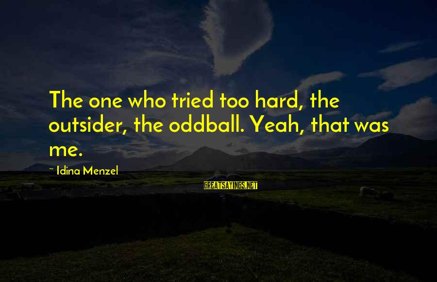 Oddball Sayings By Idina Menzel: The one who tried too hard, the outsider, the oddball. Yeah, that was me.