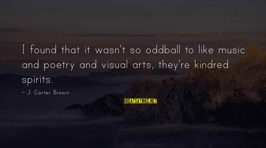Oddball Sayings By J. Carter Brown: I found that it wasn't so oddball to like music and poetry and visual arts,