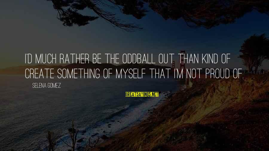 Oddball Sayings By Selena Gomez: I'd much rather be the oddball out than kind of create something of myself that