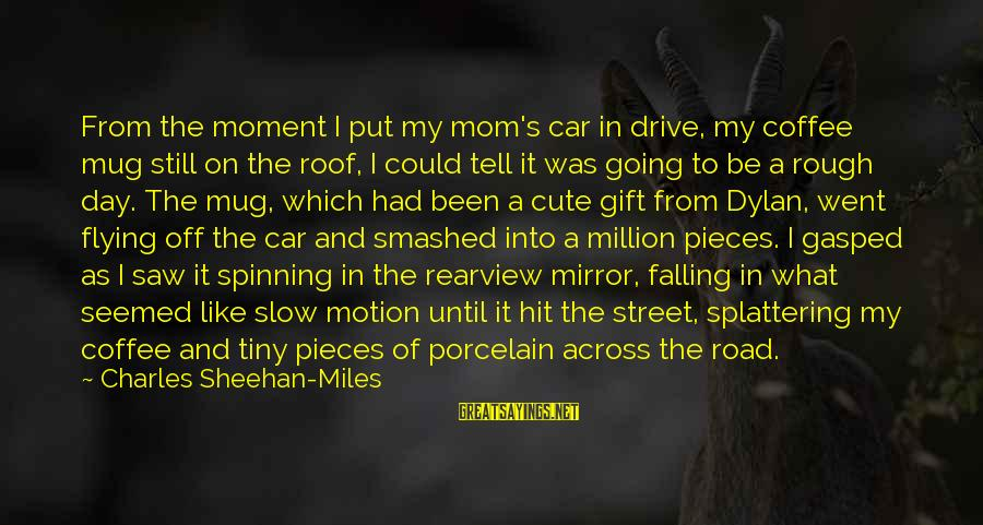 Off Road Car Sayings By Charles Sheehan-Miles: From the moment I put my mom's car in drive, my coffee mug still on