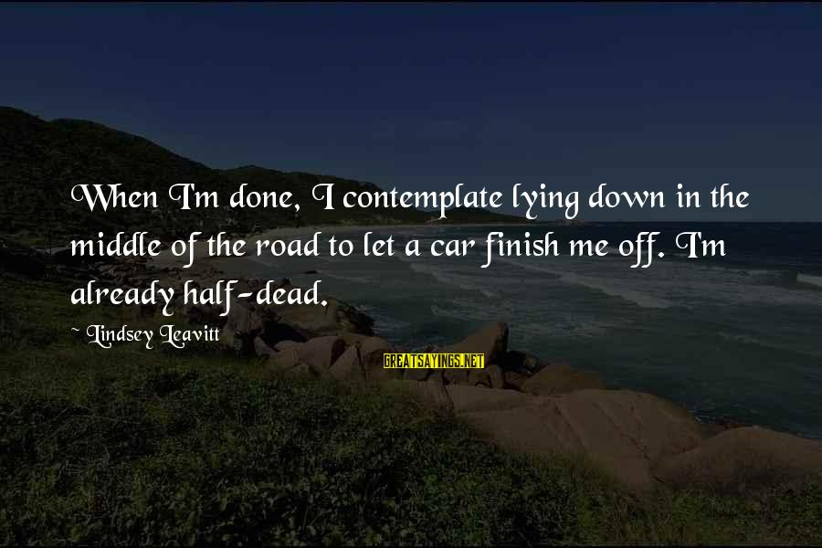 Off Road Car Sayings By Lindsey Leavitt: When I'm done, I contemplate lying down in the middle of the road to let