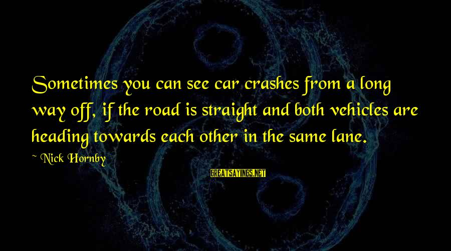 Off Road Car Sayings By Nick Hornby: Sometimes you can see car crashes from a long way off, if the road is