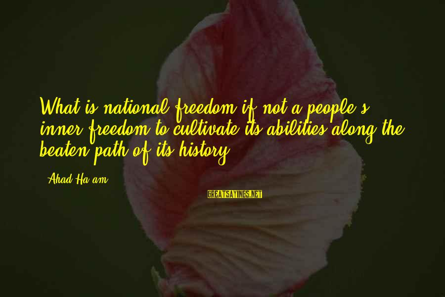 Off The Beaten Path Sayings By Ahad Ha'am: What is national freedom if not a people's inner freedom to cultivate its abilities along