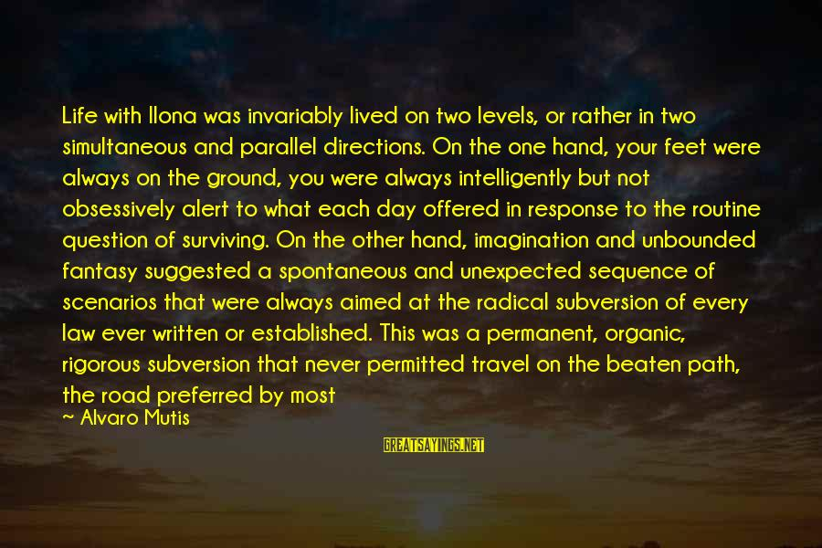 Off The Beaten Path Sayings By Alvaro Mutis: Life with Ilona was invariably lived on two levels, or rather in two simultaneous and