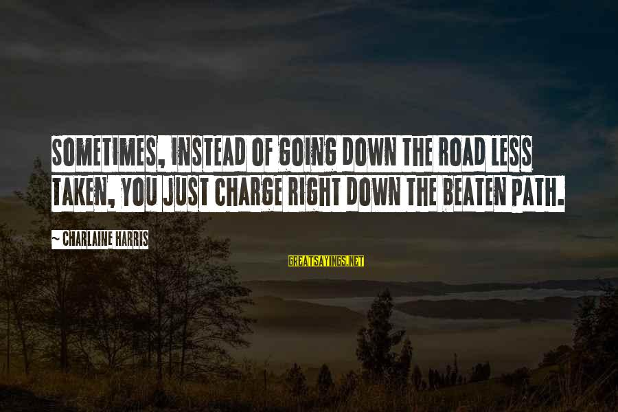 Off The Beaten Path Sayings By Charlaine Harris: Sometimes, instead of going down the road less taken, you just charge right down the