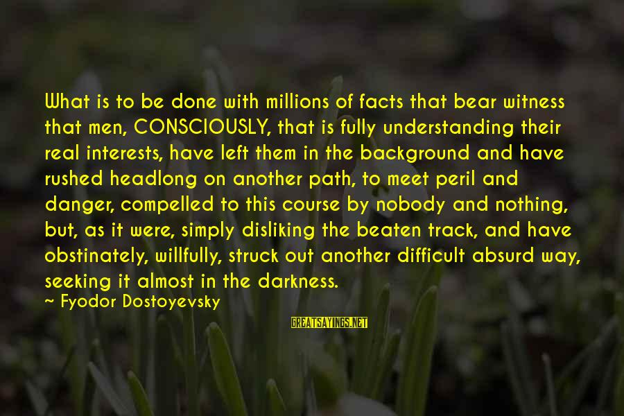 Off The Beaten Path Sayings By Fyodor Dostoyevsky: What is to be done with millions of facts that bear witness that men, CONSCIOUSLY,