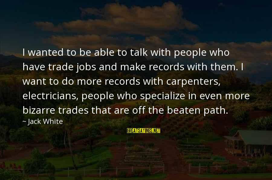 Off The Beaten Path Sayings By Jack White: I wanted to be able to talk with people who have trade jobs and make