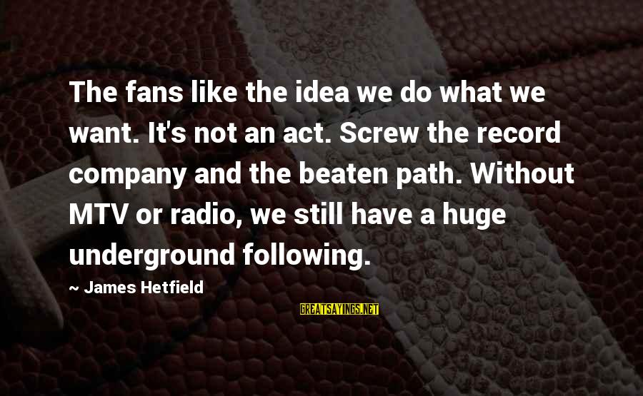 Off The Beaten Path Sayings By James Hetfield: The fans like the idea we do what we want. It's not an act. Screw