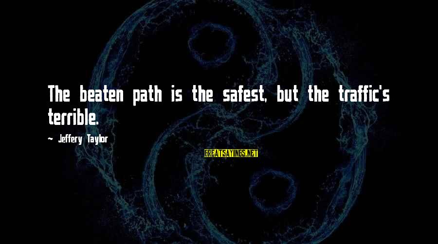 Off The Beaten Path Sayings By Jeffery Taylor: The beaten path is the safest, but the traffic's terrible.
