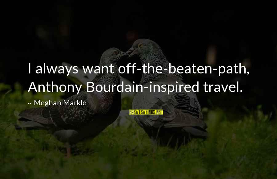 Off The Beaten Path Sayings By Meghan Markle: I always want off-the-beaten-path, Anthony Bourdain-inspired travel.