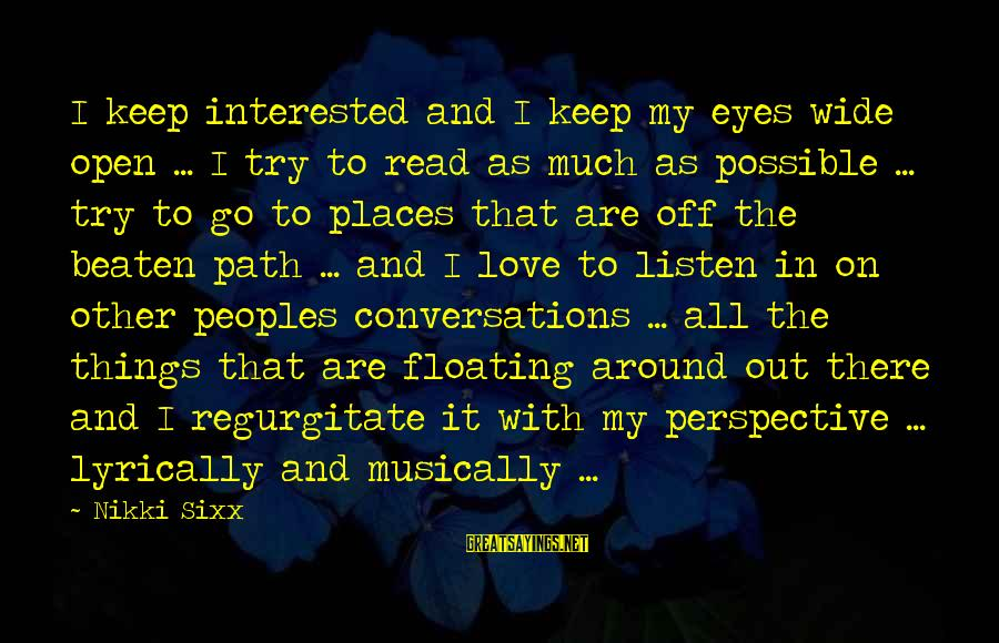 Off The Beaten Path Sayings By Nikki Sixx: I keep interested and I keep my eyes wide open ... I try to read